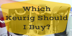 We Compare Keurig 2.0 Models - Presenting the Best Keurig Machine to Buy